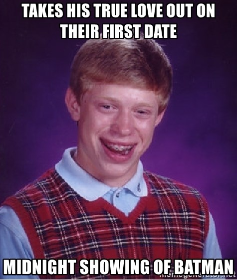 Bad Luck Brian - Takes his true love out on their first date Midnight showing of batman