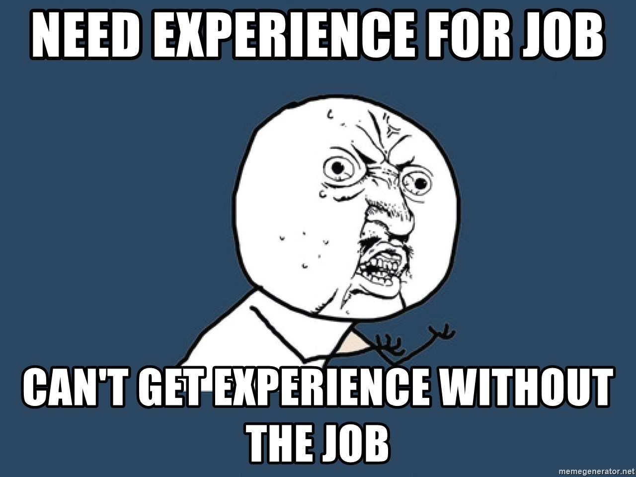 Y U No - Need experience for job can't get experience without the job