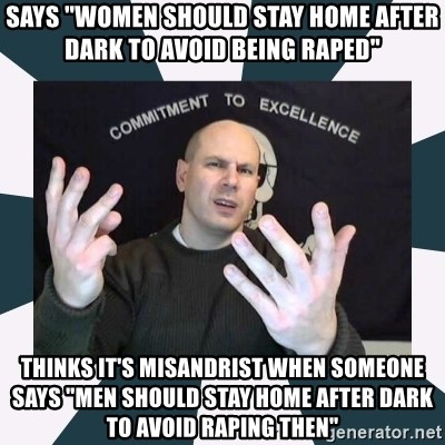 """Misandry Mike - says """"women should stay home after dark to avoid being raped"""" thinks it's misandrist when someone says """"men should stay home after dark to avoid raping then"""""""