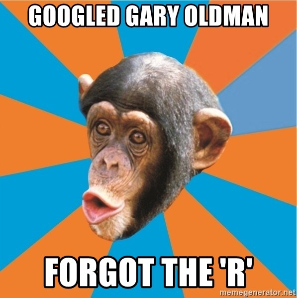 Stupid Monkey - GOOGLED GARY OLDMAN FORGOT THE 'R'