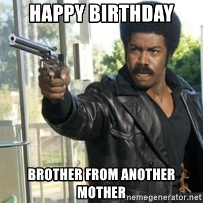 Black Dynamite - happy birthday  brother from another mother