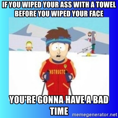 super cool ski instructor - If you wiped your ass with a towel before you wiped your face yOU're gonna have a bad time