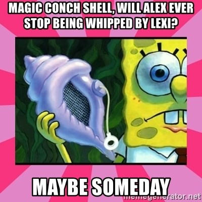 magic conch shell - Magic conch shell, will alex ever stop being whipped by lexi? maybe someday