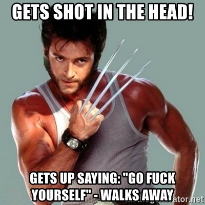 "Wolverine - Gets shot in the head! Gets up saying: ""Go fuck yourself"" - Walks away"