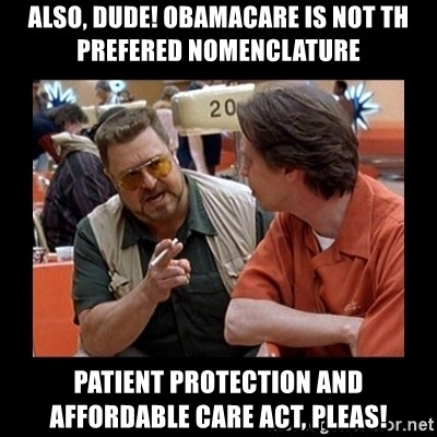 walter sobchak - also, dude! Obamacare is not th prefered nomenclature Patient protection and affordable care act, pleas!