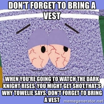 Towelie - Don't forget to bring a vest When you're going to watch the dark knight rises, you might get shot,that's why towelie says, don't forget to bring a vest