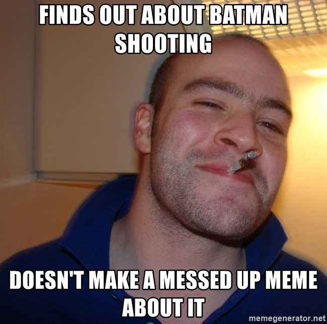 Good Guy Greg - Finds out about batman shooting doesn't make a messed up meme about it
