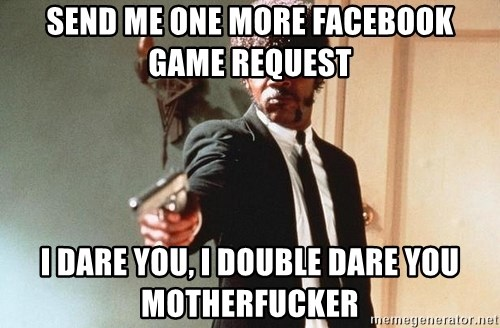 I double dare you - Send me one more facebook game request i dare you, i double dare you motherfucker