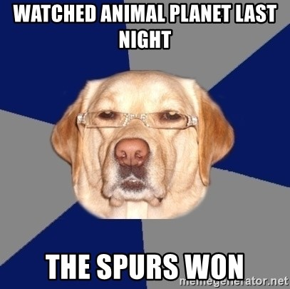 Racist Dawg - WATCHED ANIMAL PLANET LAST NIGHT THE SPURS WON
