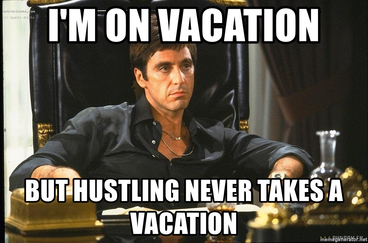 Im on vacation but hustling never takes a vacation scarface meme generator
