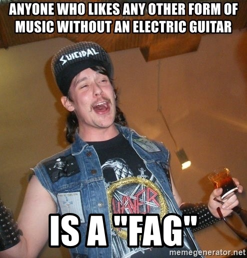 "Extremely Drunk Metalhead - anyone who likes any other form of music without an electric guitar is a ""fag"""