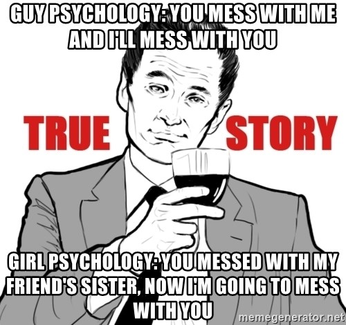true story - Guy Psychology: You mess with Me and I'll Mess with You Girl Psychology: You messed with my friend's sister, now i'm going to mess with you