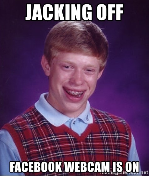 Bad Luck Brian - jacking off  facebook webcam is on