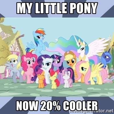 MLP - My little pony now 20% cooler