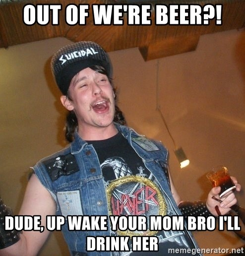 Extremely Drunk Metalhead - out of we're beer?! dude, up wake your mom bro i'll drink her