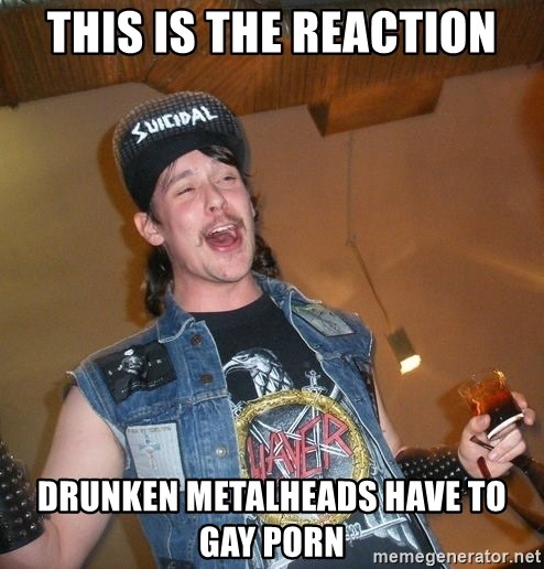 Extremely Drunk Metalhead - this is the reaction drunken metalheads have to gay porn