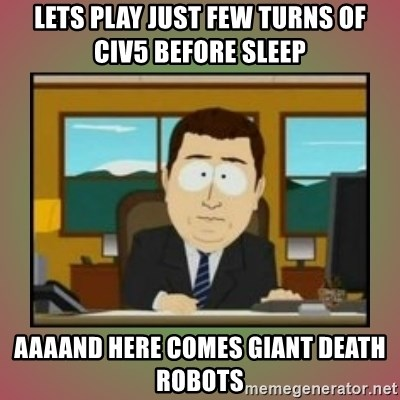 aaaand its gone - lets play just few turns of civ5 before sleep aaaand here comes giant death robots