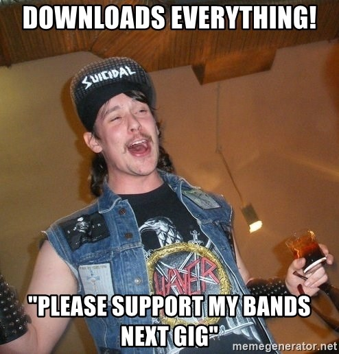 """Extremely Drunk Metalhead - DOWNLOADS EVERYTHING! """"PLEASE SUPPORT MY BANDS NEXT GIG"""""""