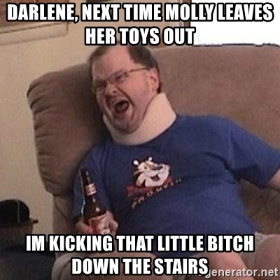 Fuming tourettes guy - DARlene, next time molly leaves her toys out im kicking that little bitch down the stairs