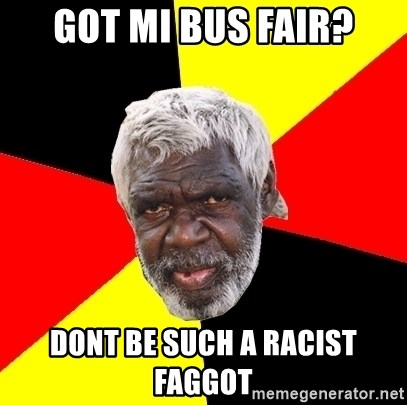 Abo - got mi bus fair? dont be such a racist faggot