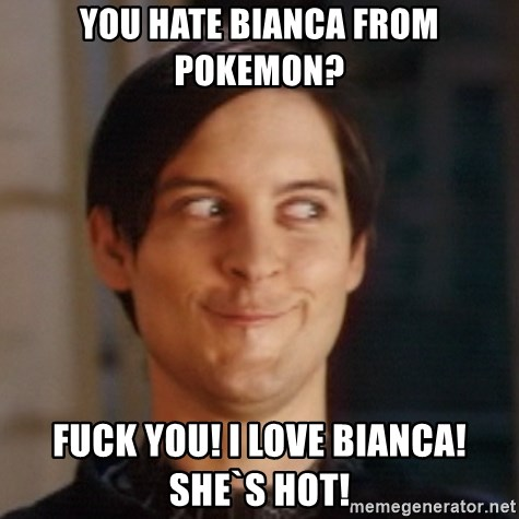 Peter Parker Spider Man - You hate bianca from pokemon? Fuck you! I love Bianca! she`s hot!