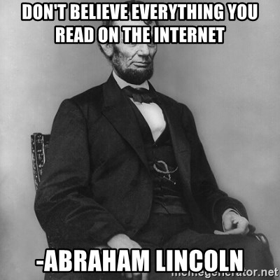 Abraham Lincoln  - Don't Believe everything you read on the Internet -Abraham Lincoln