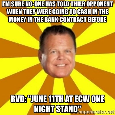 """Jerry Lawler - I'm sure no-one has told thier opponent when they were going to cash in the money in the bank contract before rvd: """"June 11th at ecw one night stand"""""""