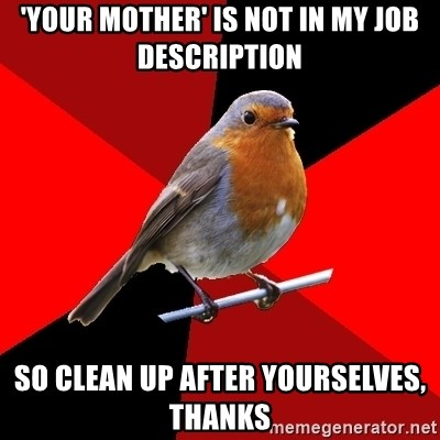Retail Robin - 'your mother' is not in my job description so clean up after yourselves, thanks