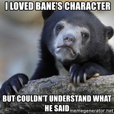 Confession Bear -  i loved Bane's character but couldn't understand what he said