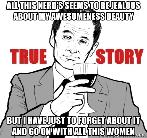 true story - All this nerd's seems to be jealous about my awesomeness beauty BUT I have just to forget about it and go on with all this women