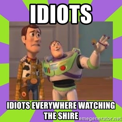 X, X Everywhere  - idiots idiots everywhere watching the shire