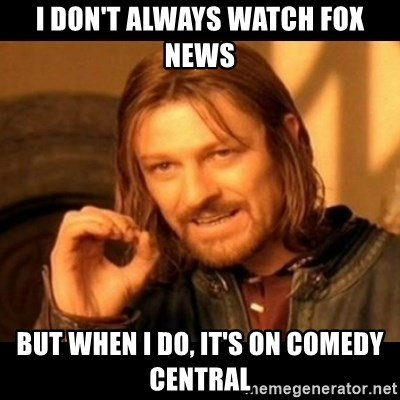 Does not simply walk into mordor Boromir  - i don't always watch fox news but when i do, it's on comedy central