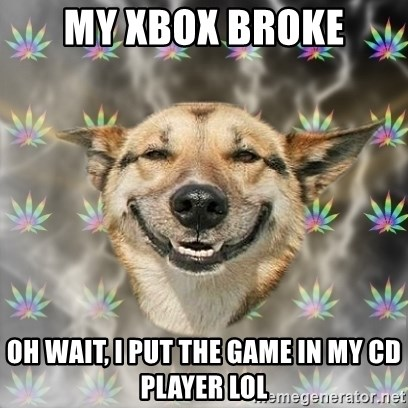 Stoner Dog - my xbox broke oh wait, i put the game in my cd player lol