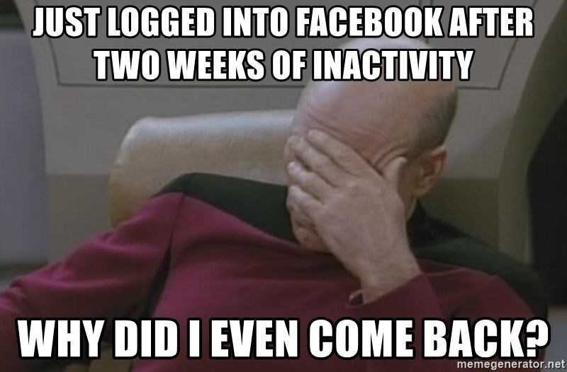 Jean Luc Picard - just logged into facebook after two weeks of inactivity Why did I even come back?