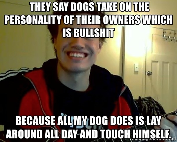 I DONT GIVE A FUCK /sexwithoutpermission -  They say dogs take on the personality of their owners which is bullshit because all my dog does is lay around all day and touch himself.