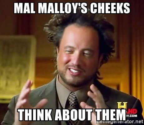 Ancient Aliens - mAL mALLOY'S cheeks think about them