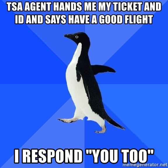 "Socially Awkward Penguin - TSA agent hands me my ticket and id and says have a good flight I respond ""you too"""