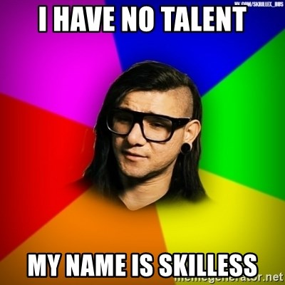 Advice Skrillex - I have no talent my name is Skilless
