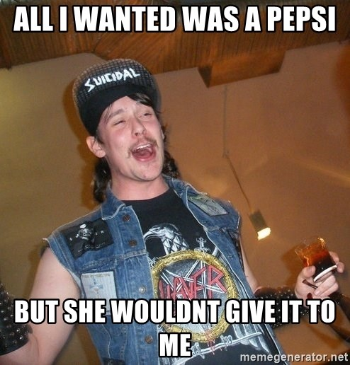 Extremely Drunk Metalhead - All i wanted was a pepsi but she wouldnt give it to me