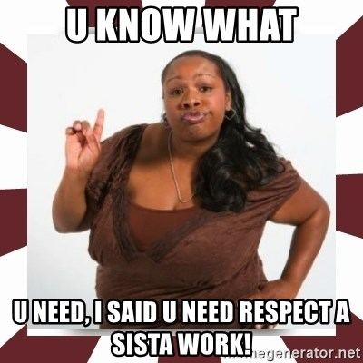 Sassy Black Woman - u know what u need, i said u need respect a sista work!