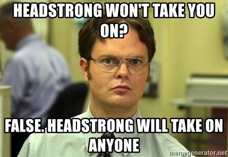 Dwight Schrute - Headstrong won't take you on? False. Headstrong will take on anyone
