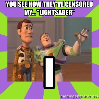 "X, X Everywhere  - You see how they've censored my... ""lightsaber"" i"
