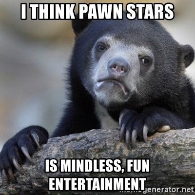 Confession Bear - I think pawn stars Is mindless, fun entertainment