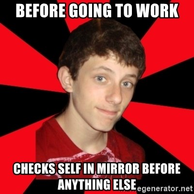 the snob - Before going to work checks self in mirror before anything else