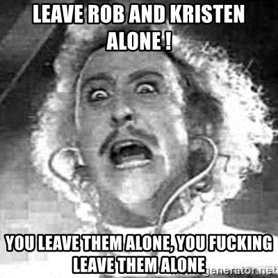 Frankenstein  - LEAVE ROB AND KRISTEN ALONE ! YOU LEAVE THEM ALONE, YOU FUCKING LEAVE THEM ALONE