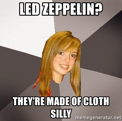 Musically Oblivious 8th Grader - led zeppelin? they're made of cloth silly
