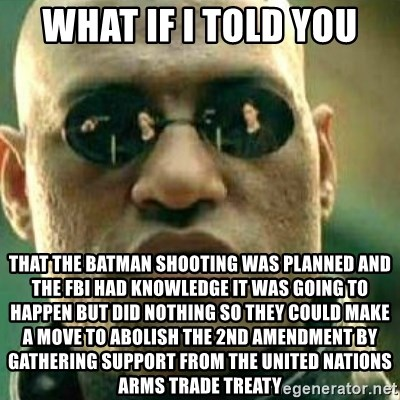 What If I Told You - What if I told you that the Batman shooting was planned and the FBI had knowledge it was going to happen but did nothing so they could make a move to abolish the 2nd amendment by gathering support from the United Nations Arms Trade Treaty