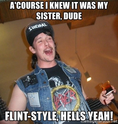 Extremely Drunk Metalhead - a'course i knew it was my sister, dude flint-style, hells yeah!