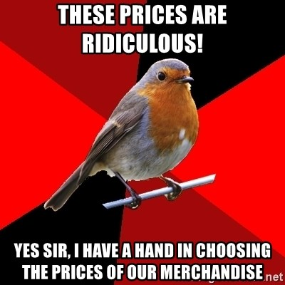 Retail Robin - These prices are ridiculous!  Yes sir, I have a hand in choosing the prices of our merchandise