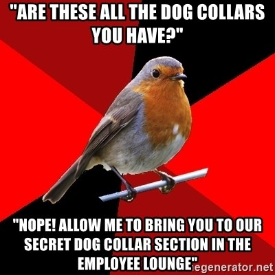 "Retail Robin - ""Are these all the dog collars you have?"" ""Nope! allow me to bring you to our secret dog collar section in the employee lounge"""